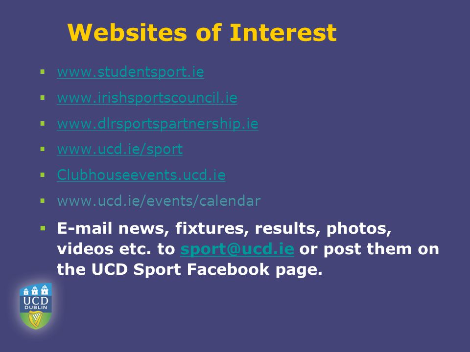 Websites of Interest  www.studentsport.ie www.studentsport.ie  www.irishsportscouncil.ie www.irishsportscouncil.ie  www.dlrsportspartnership.ie www.dlrsportspartnership.ie  www.ucd.ie/sport www.ucd.ie/sport  Clubhouseevents.ucd.ie Clubhouseevents.ucd.ie  www.ucd.ie/events/calendar  E-mail news, fixtures, results, photos, videos etc.