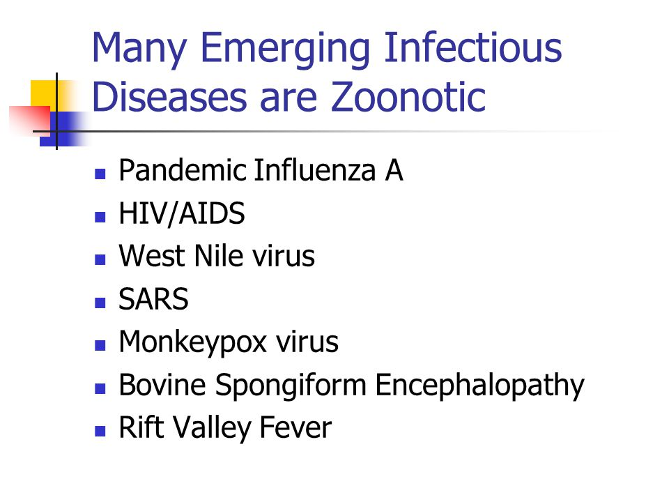 Many Emerging Infectious Diseases are Zoonotic Pandemic Influenza A HIV/AIDS West Nile virus SARS Monkeypox virus Bovine Spongiform Encephalopathy Rift Valley Fever