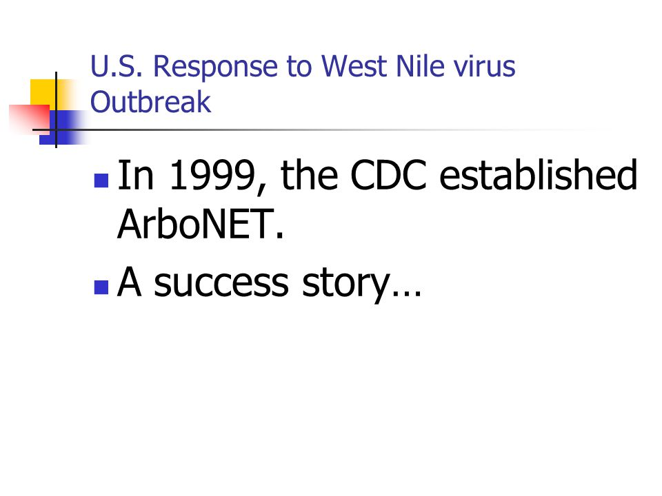 U.S. Response to West Nile virus Outbreak In 1999, the CDC established ArboNET. A success story…