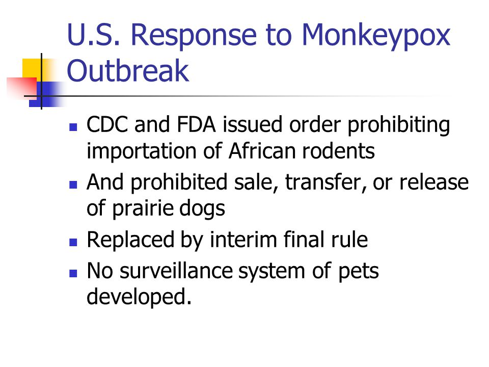 U.S. Response to Monkeypox Outbreak CDC and FDA issued order prohibiting importation of African rodents And prohibited sale, transfer, or release of p
