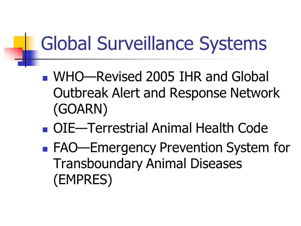 Global Surveillance Systems WHO—Revised 2005 IHR and Global Outbreak Alert and Response Network (GOARN) OIE—Terrestrial Animal Health Code FAO—Emergency Prevention System for Transboundary Animal Diseases (EMPRES)