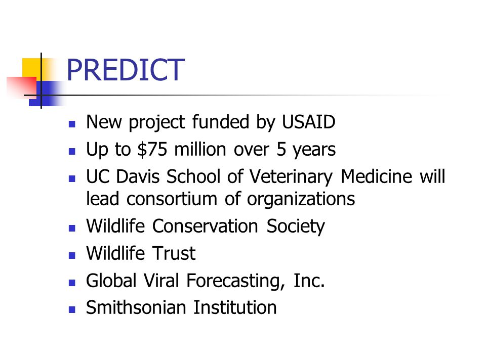PREDICT New project funded by USAID Up to $75 million over 5 years UC Davis School of Veterinary Medicine will lead consortium of organizations Wildlife Conservation Society Wildlife Trust Global Viral Forecasting, Inc.