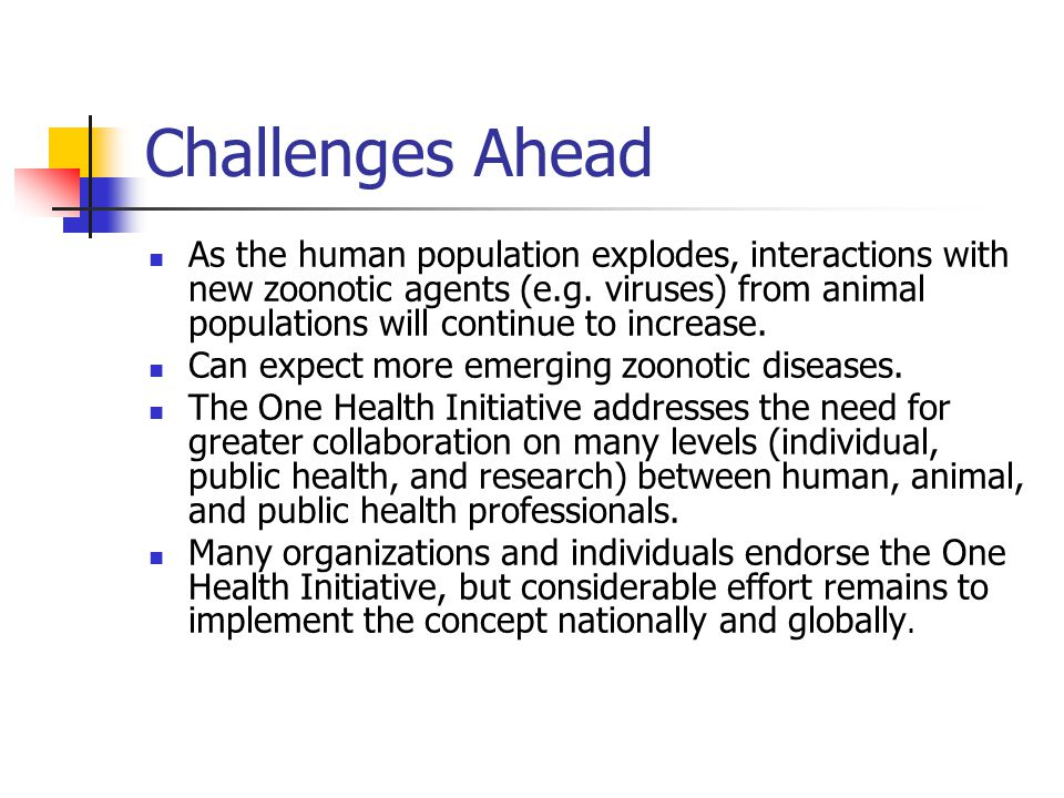 Challenges Ahead As the human population explodes, interactions with new zoonotic agents (e.g.