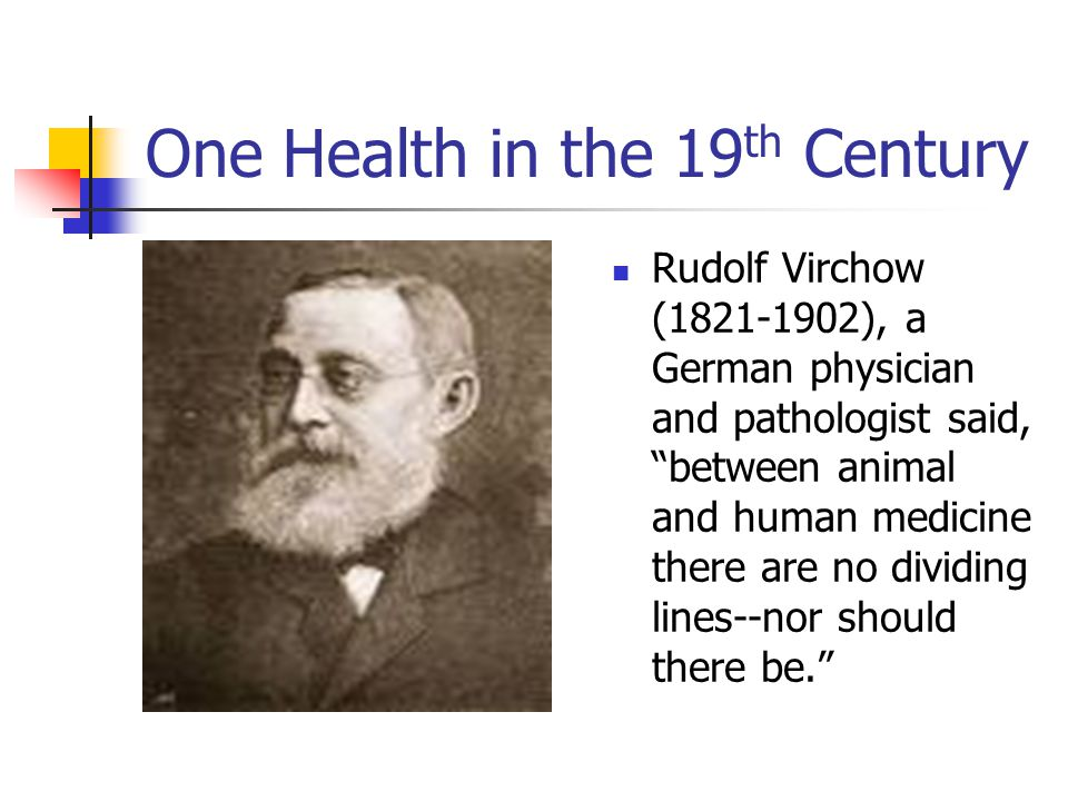 One Health in the 19 th Century Rudolf Virchow (1821-1902), a German physician and pathologist said, between animal and human medicine there are no dividing lines--nor should there be.