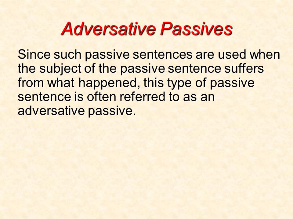 Adversative Passives Since such passive sentences are used when the subject of the passive sentence suffers from what happened, this type of passive sentence is often referred to as an adversative passive.