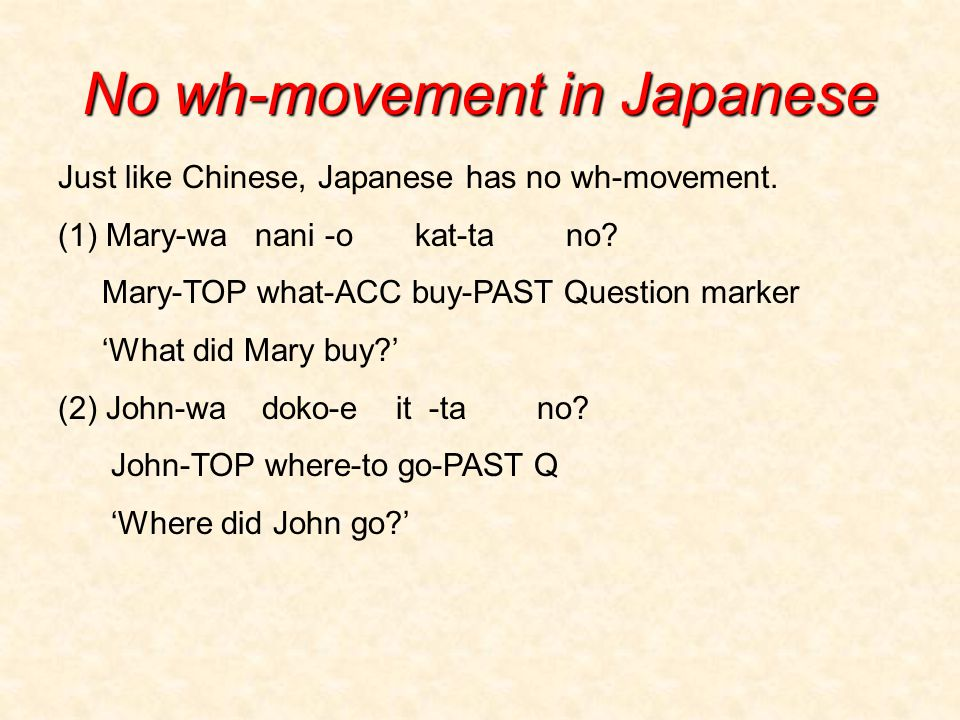 No wh-movement in Japanese Just like Chinese, Japanese has no wh-movement.