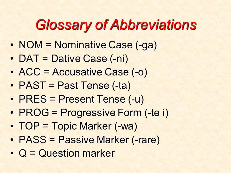 Glossary of Abbreviations NOM = Nominative Case (-ga)NOM = Nominative Case (-ga) DAT = Dative Case (-ni)DAT = Dative Case (-ni) ACC = Accusative Case