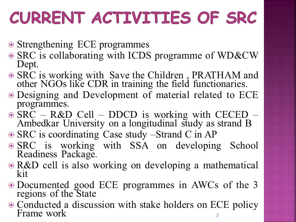  Strengthening ECE programmes  SRC is collaborating with ICDS programme of WD&CW Dept.  SRC is working with Save the Children, PRATHAM and other NG