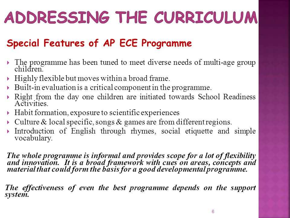 6 Special Features of AP ECE Programme  The programme has been tuned to meet diverse needs of multi-age group children.  Highly flexible but moves w