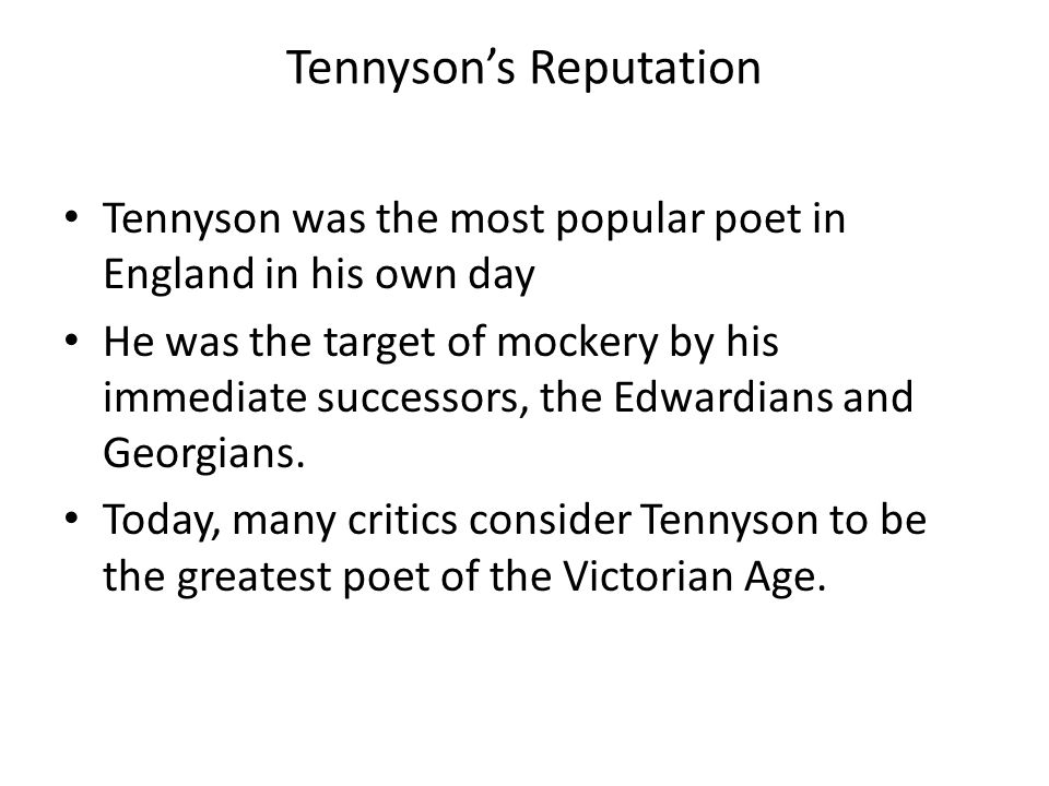 Tennyson's Reputation Tennyson was the most popular poet in England in his own day He was the target of mockery by his immediate successors, the Edwar