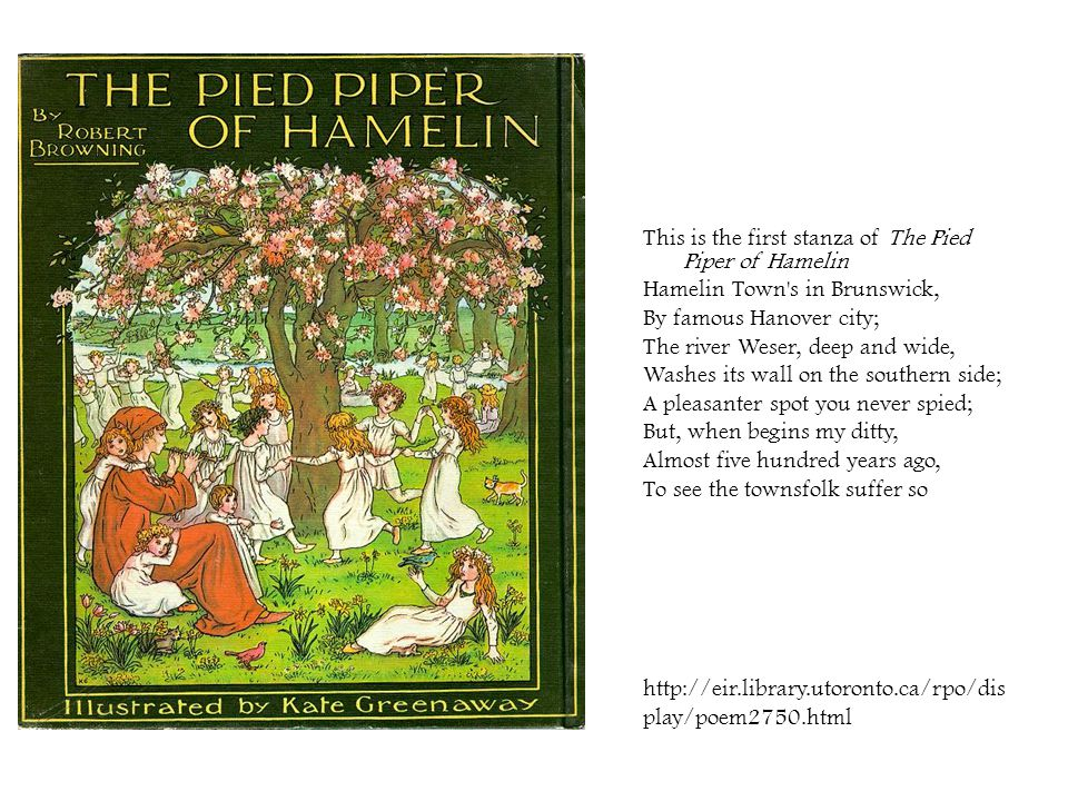 This is the first stanza of The Pied Piper of Hamelin Hamelin Town's in Brunswick, By famous Hanover city; The river Weser, deep and wide, Washes its