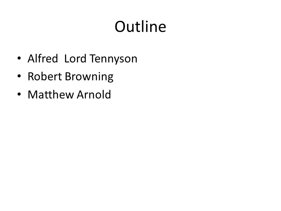 Outline Alfred Lord Tennyson Robert Browning Matthew Arnold