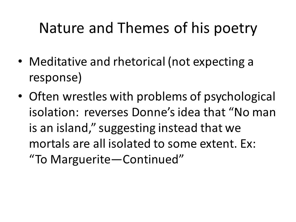 Nature and Themes of his poetry Meditative and rhetorical (not expecting a response) Often wrestles with problems of psychological isolation: reverses