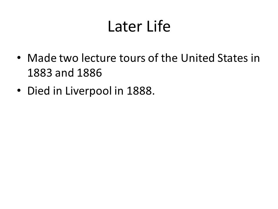 Later Life Made two lecture tours of the United States in 1883 and 1886 Died in Liverpool in 1888.