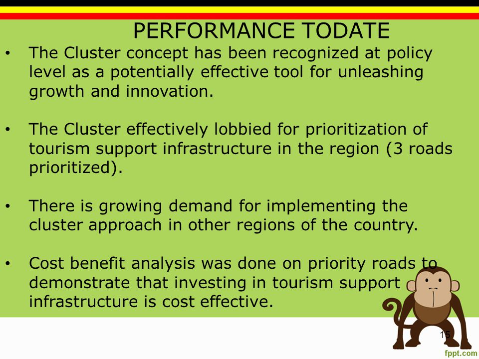PERFORMANCE TODATE 15 The Cluster concept has been recognized at policy level as a potentially effective tool for unleashing growth and innovation.