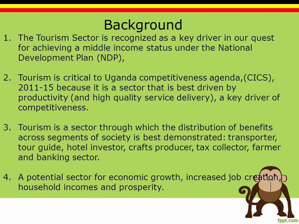 Background 1.The Tourism Sector is recognized as a key driver in our quest for achieving a middle income status under the National Development Plan (NDP), 2.Tourism is critical to Uganda competitiveness agenda,(CICS), 2011-15 because it is a sector that is best driven by productivity (and high quality service delivery), a key driver of competitiveness.