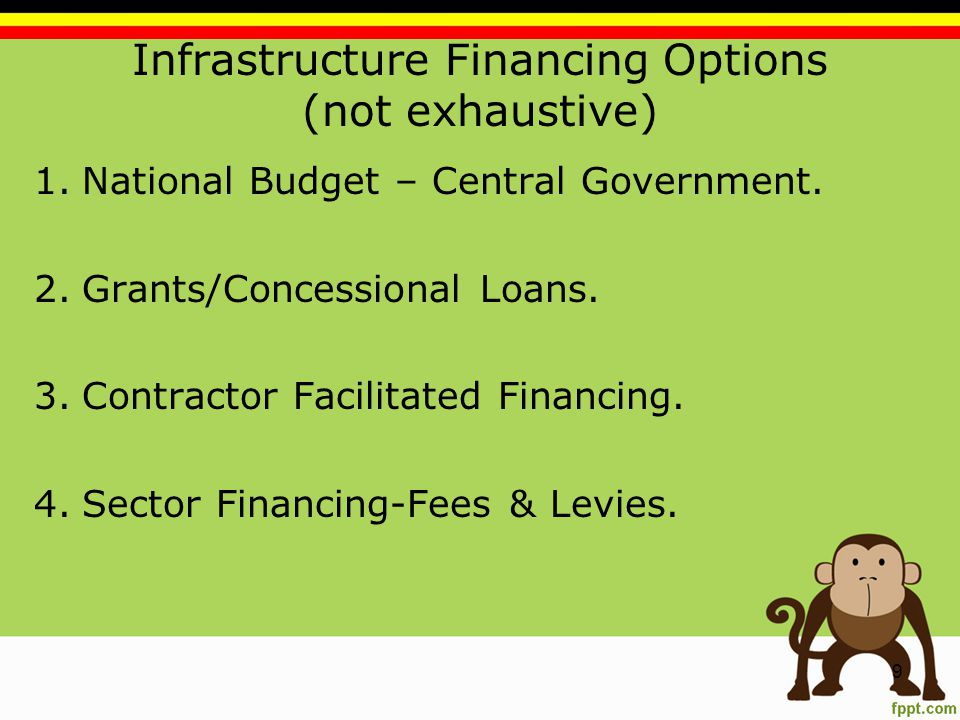 Infrastructure Financing Options (not exhaustive) 1.National Budget – Central Government.