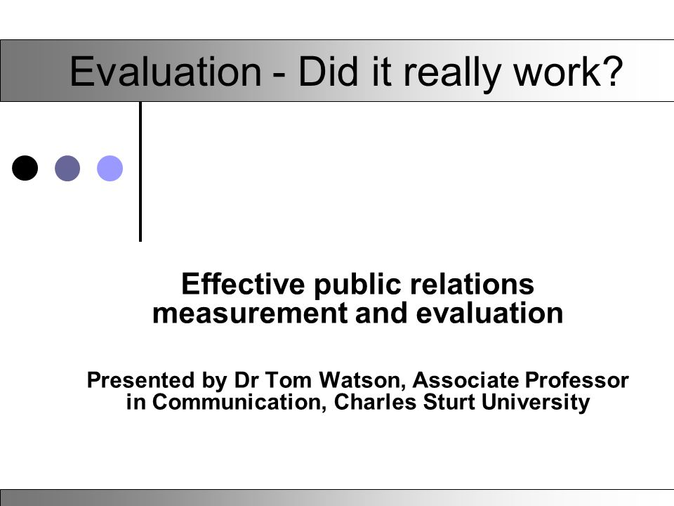Evaluation - Did it really work? Effective public relations measurement and evaluation Presented by Dr Tom Watson, Associate Professor in Communicatio