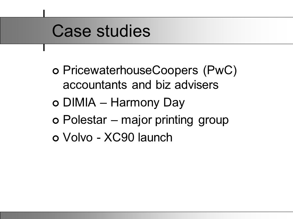 Case studies PricewaterhouseCoopers (PwC) accountants and biz advisers DIMIA – Harmony Day Polestar – major printing group Volvo - XC90 launch