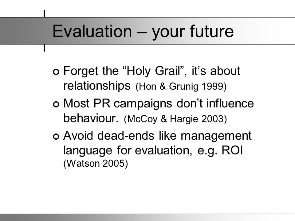 "Evaluation – your future Forget the ""Holy Grail"", it's about relationships (Hon & Grunig 1999) Most PR campaigns don't influence behaviour. (McCoy & H"