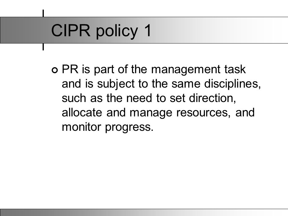 CIPR policy 1 PR is part of the management task and is subject to the same disciplines, such as the need to set direction, allocate and manage resources, and monitor progress.