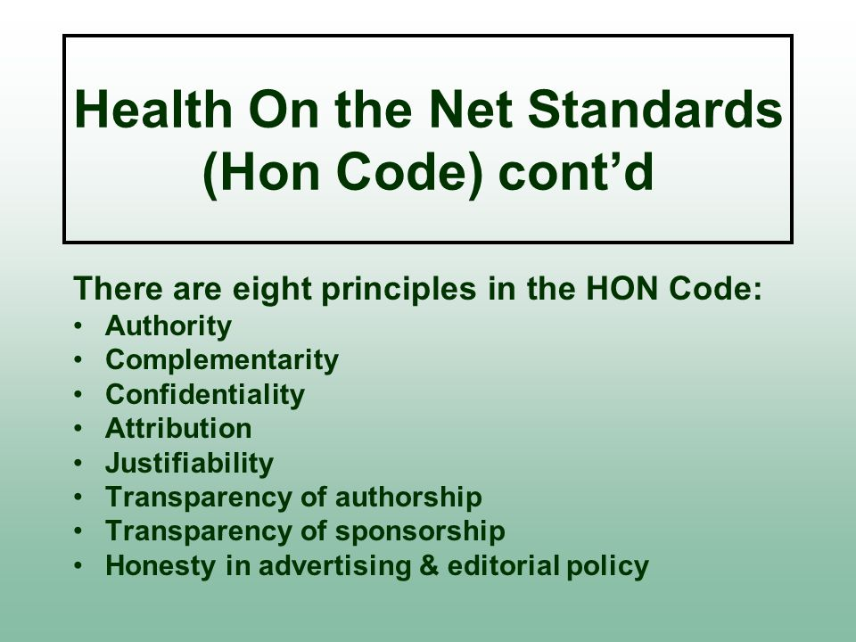 Health On the Net Standards (Hon Code) cont'd There are eight principles in the HON Code: Authority Complementarity Confidentiality Attribution Justifiability Transparency of authorship Transparency of sponsorship Honesty in advertising & editorial policy
