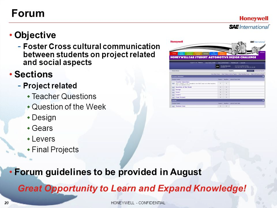 20HONEYWELL - CONFIDENTIAL Forum Objective - Foster Cross cultural communication between students on project related and social aspects Sections - Project related  Teacher Questions  Question of the Week  Design  Gears  Levers  Final Projects Forum guidelines to be provided in August Great Opportunity to Learn and Expand Knowledge!