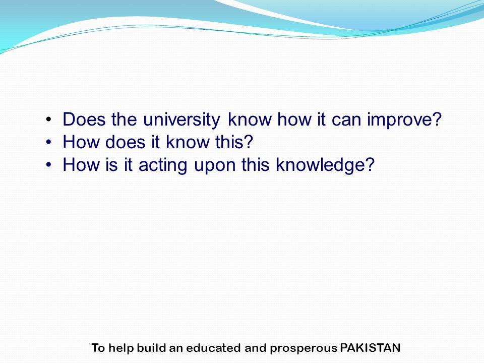 Does the university know how it can improve? How does it know this? How is it acting upon this knowledge? To help build an educated and prosperous PAK