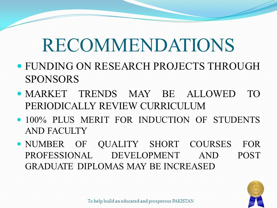 RECOMMENDATIONS FUNDING ON RESEARCH PROJECTS THROUGH SPONSORS MARKET TRENDS MAY BE ALLOWED TO PERIODICALLY REVIEW CURRICULUM 100% PLUS MERIT FOR INDUCTION OF STUDENTS AND FACULTY NUMBER OF QUALITY SHORT COURSES FOR PROFESSIONAL DEVELOPMENT AND POST GRADUATE DIPLOMAS MAY BE INCREASED To help build an educated and prosperous PAKISTAN