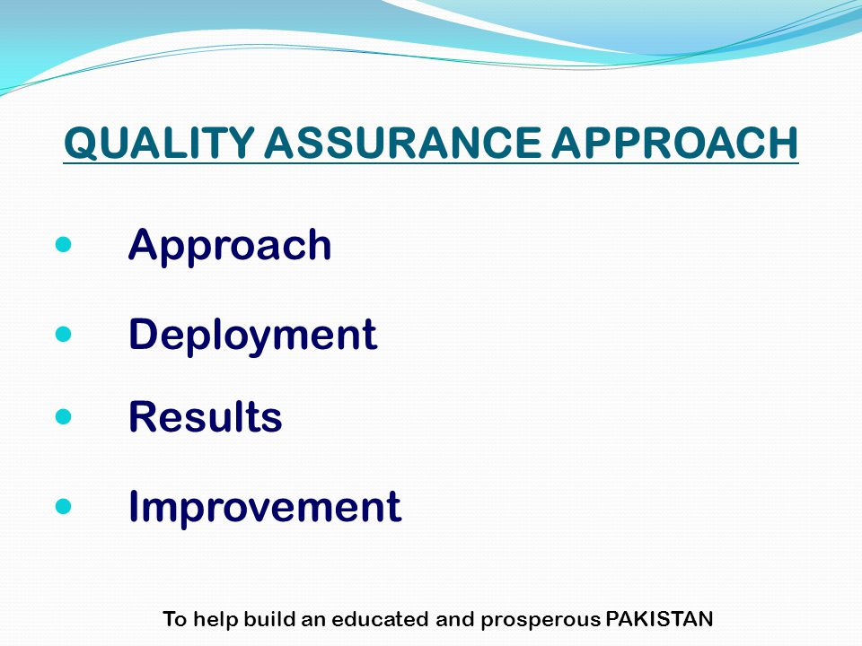 QUALITY ASSURANCE APPROACH Approach Deployment Results Improvement To help build an educated and prosperous PAKISTAN
