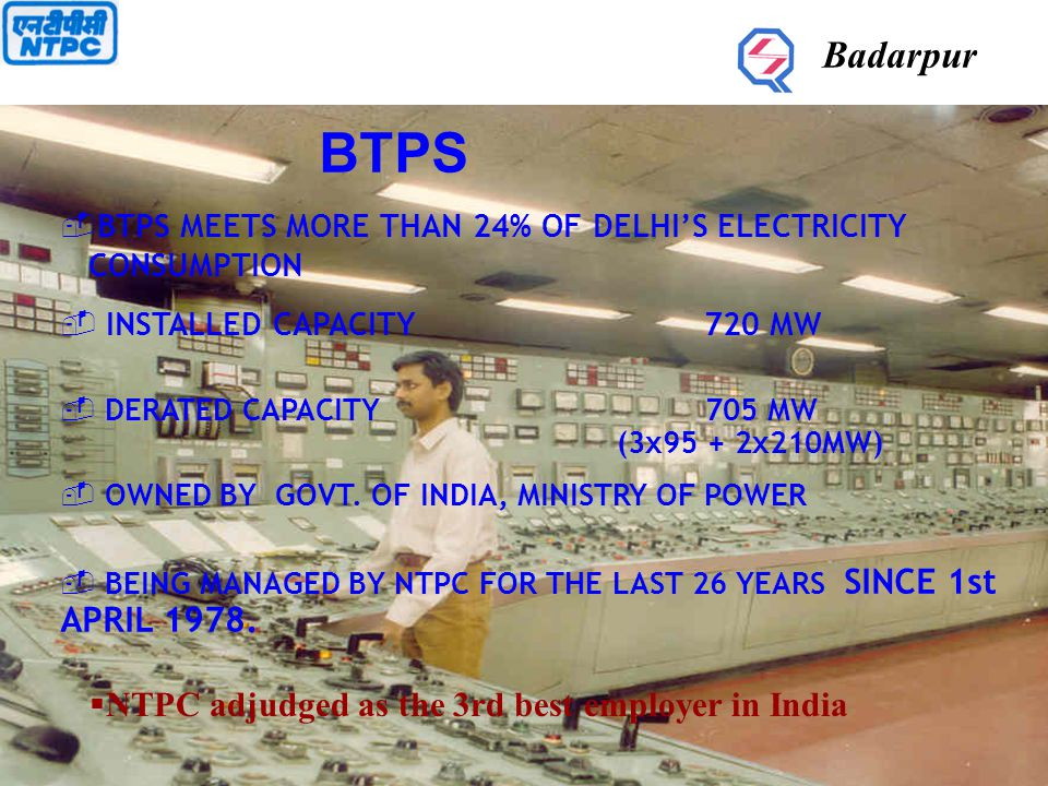Badarpur INTRODUCTION  BTPS was conceived in 1965 to meet the growing electricity demand of Northern Region.