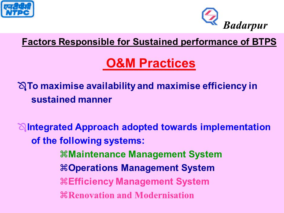 Factors Responsible for Sustained performance of BTPS O&M Practices Ô To maximise availability and maximise efficiency in sustained manner Ô Integrated Approach adopted towards implementation of the following systems: zMaintenance Management System zOperations Management System  Efficiency Management System zRenovation and Modernisation Badarpur