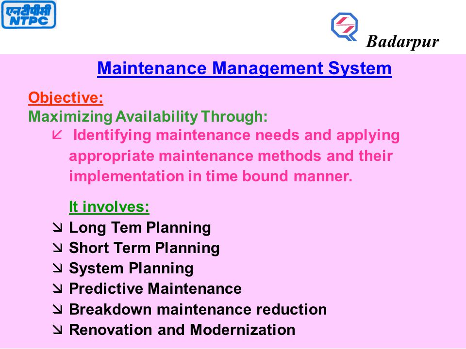 Maintenance Management System Objective: Maximizing Availability Through: å Identifying maintenance needs and applying appropriate maintenance methods and their implementation in time bound manner.