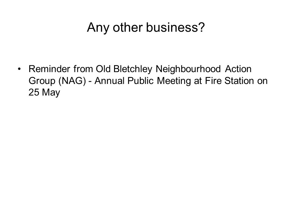 Any other business? Reminder from Old Bletchley Neighbourhood Action Group (NAG) - Annual Public Meeting at Fire Station on 25 May