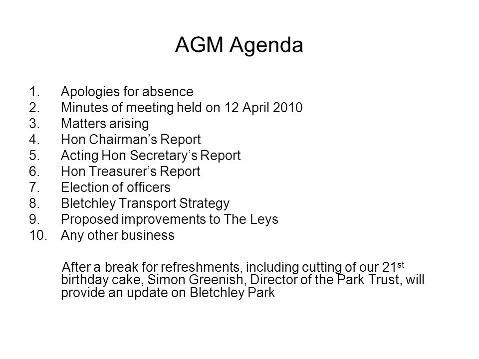 AGM Agenda 1.Apologies for absence 2.Minutes of meeting held on 12 April 2010 3.Matters arising 4.Hon Chairman's Report 5.Acting Hon Secretary's Report 6.Hon Treasurer's Report 7.Election of officers 8.Bletchley Transport Strategy 9.Proposed improvements to The Leys 10.Any other business After a break for refreshments, including cutting of our 21 st birthday cake, Simon Greenish, Director of the Park Trust, will provide an update on Bletchley Park