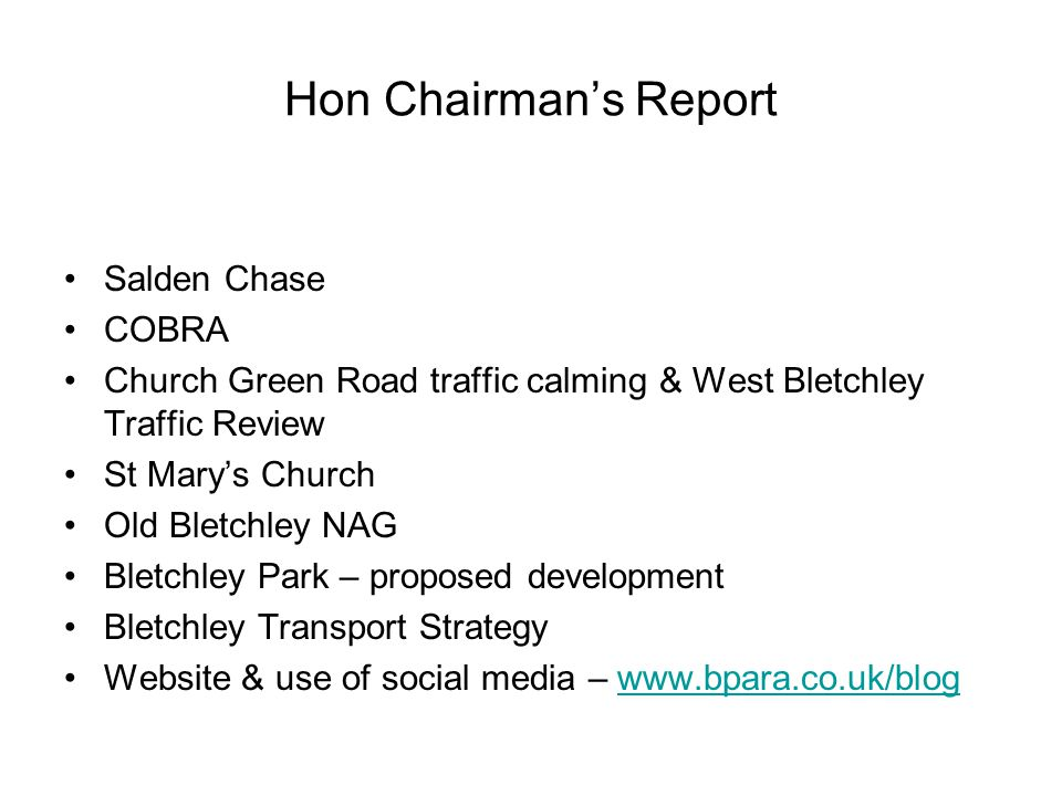 Hon Chairman's Report Salden Chase COBRA Church Green Road traffic calming & West Bletchley Traffic Review St Mary's Church Old Bletchley NAG Bletchley Park – proposed development Bletchley Transport Strategy Website & use of social media – www.bpara.co.uk/blogwww.bpara.co.uk/blog
