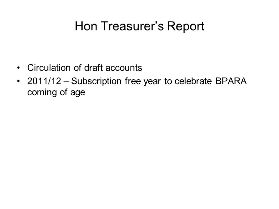 Hon Treasurer's Report Circulation of draft accounts 2011/12 – Subscription free year to celebrate BPARA coming of age
