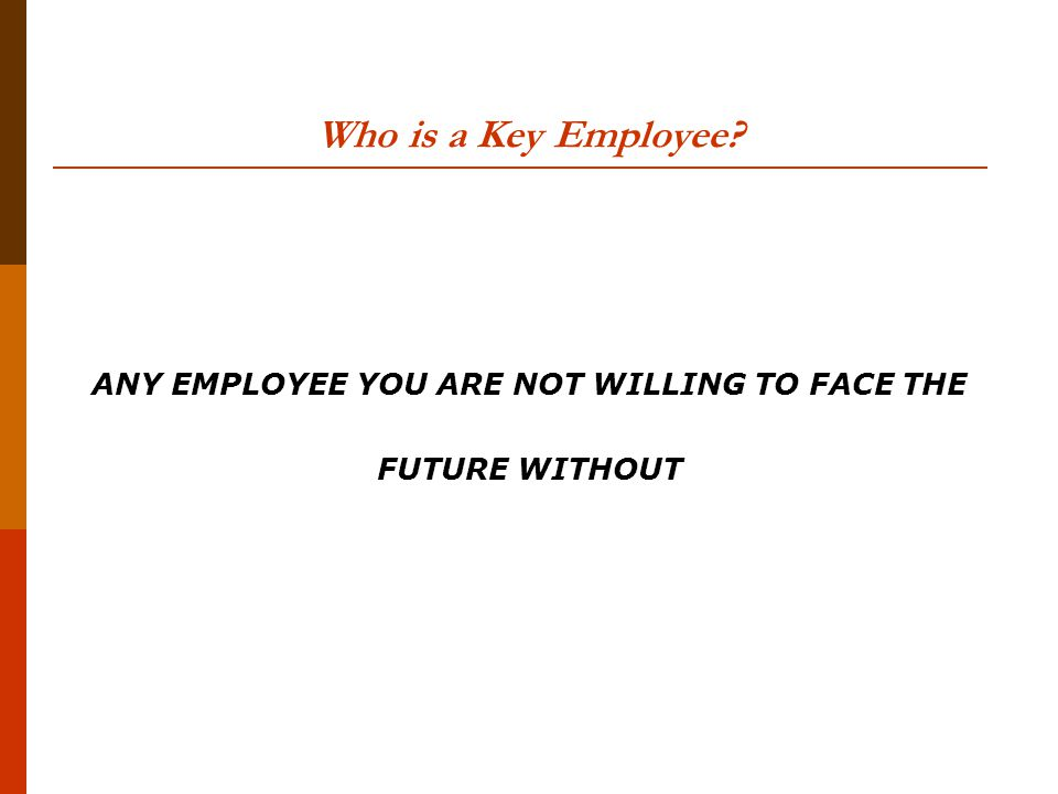 Who is a Key Employee ANY EMPLOYEE YOU ARE NOT WILLING TO FACE THE FUTURE WITHOUT