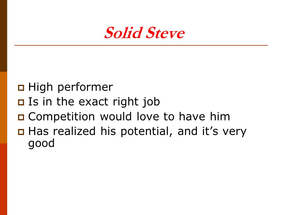 Solid Steve  High performer  Is in the exact right job  Competition would love to have him  Has realized his potential, and it's very good