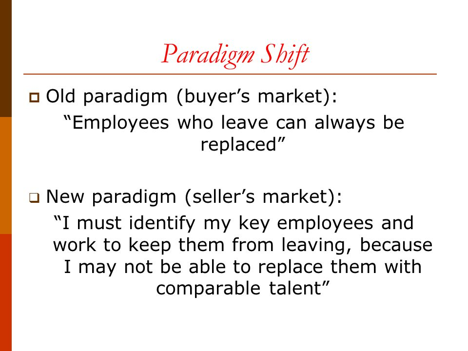 FROM BUYER'S TO SELLER'S JOB MARKET Buyer's MarketSeller's Market LoyaltyMarriage – long termDating – Engagement – short term EmployeesCosts, commoditiesInvestments, consumers Supervisory skillsOptionalEssential Hiring occurs when...Positions become vacantTalent becomes available Fair treatmentTreating all employees the same Treating talent differently Poor performersToleratedManaged out Performance ratingsTend towards samenessRigourously differentiated Supervisory focusRescuing marginal performers Developing talent Organizational rewardsDistributed somewhat evenly Distributed to talent