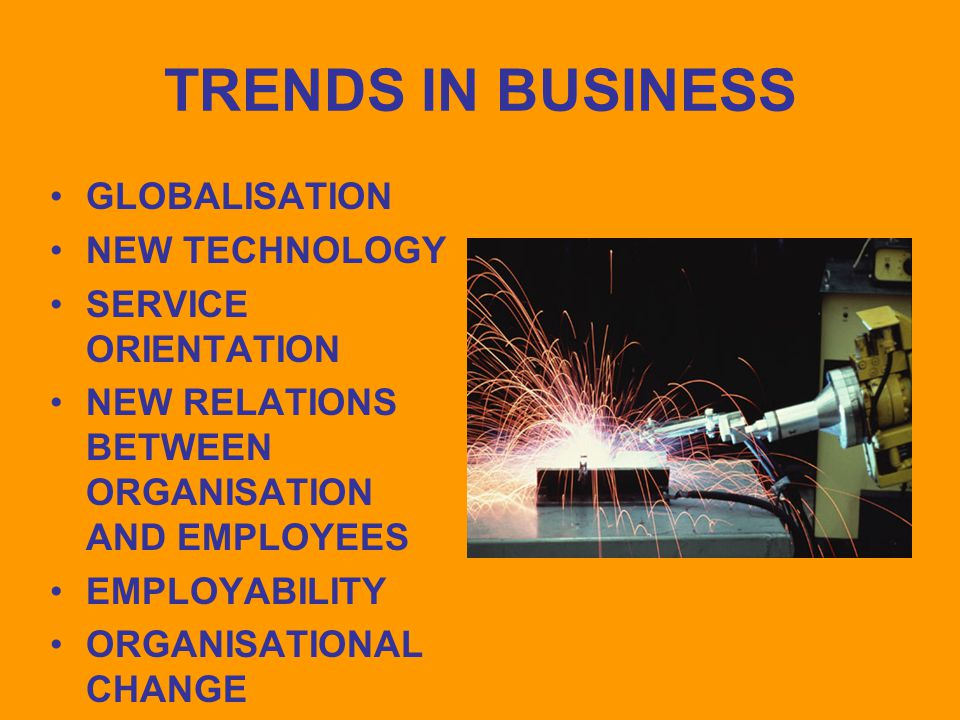 TRENDS IN BUSINESS GLOBALISATION NEW TECHNOLOGY SERVICE ORIENTATION NEW RELATIONS BETWEEN ORGANISATION AND EMPLOYEES EMPLOYABILITY ORGANISATIONAL CHANGE
