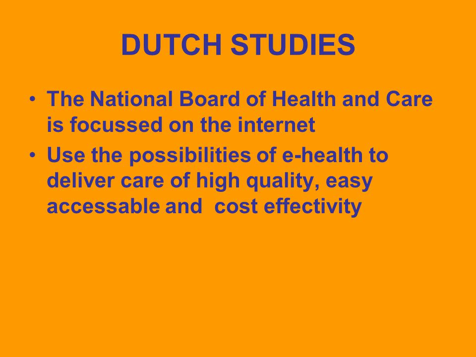 DUTCH STUDIES The National Board of Health and Care is focussed on the internet Use the possibilities of e-health to deliver care of high quality, easy accessable and cost effectivity