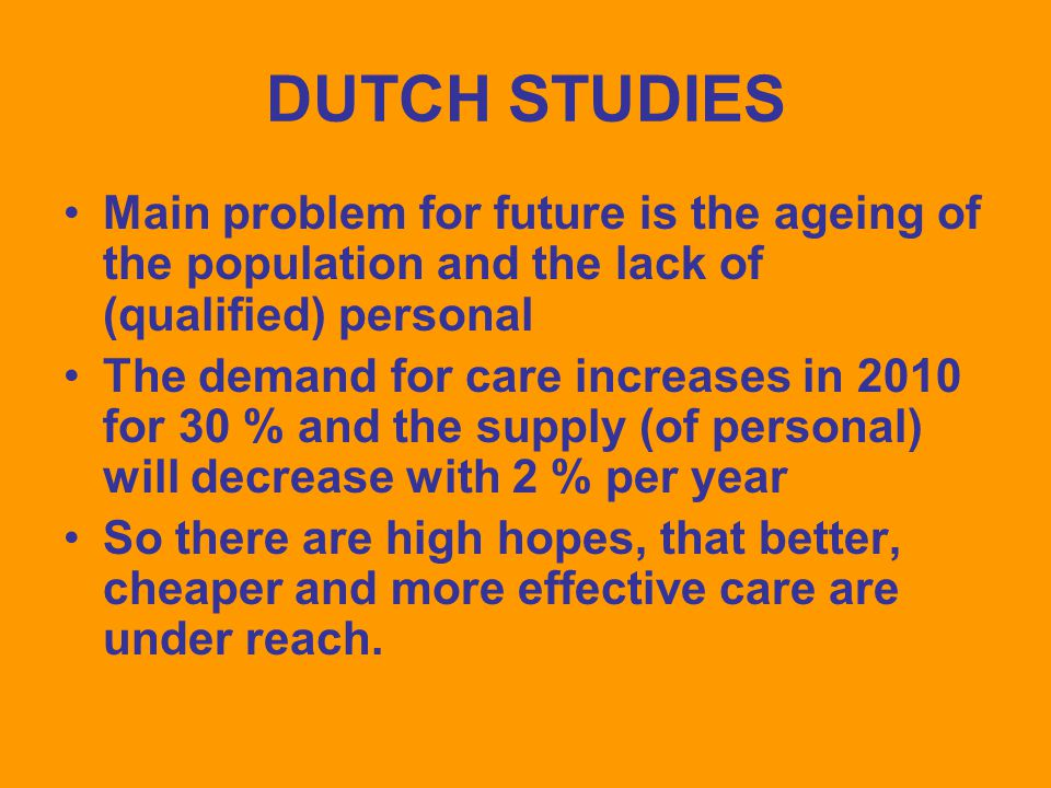 DUTCH STUDIES Main problem for future is the ageing of the population and the lack of (qualified) personal The demand for care increases in 2010 for 30 % and the supply (of personal) will decrease with 2 % per year So there are high hopes, that better, cheaper and more effective care are under reach.