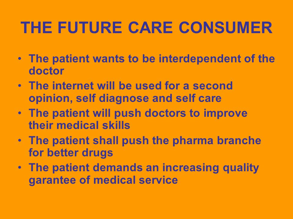 THE FUTURE CARE CONSUMER The patient wants to be interdependent of the doctor The internet will be used for a second opinion, self diagnose and self care The patient will push doctors to improve their medical skills The patient shall push the pharma branche for better drugs The patient demands an increasing quality garantee of medical service