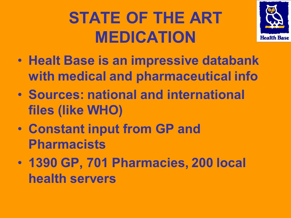 STATE OF THE ART MEDICATION Healt Base is an impressive databank with medical and pharmaceutical info Sources: national and international files (like WHO) Constant input from GP and Pharmacists 1390 GP, 701 Pharmacies, 200 local health servers