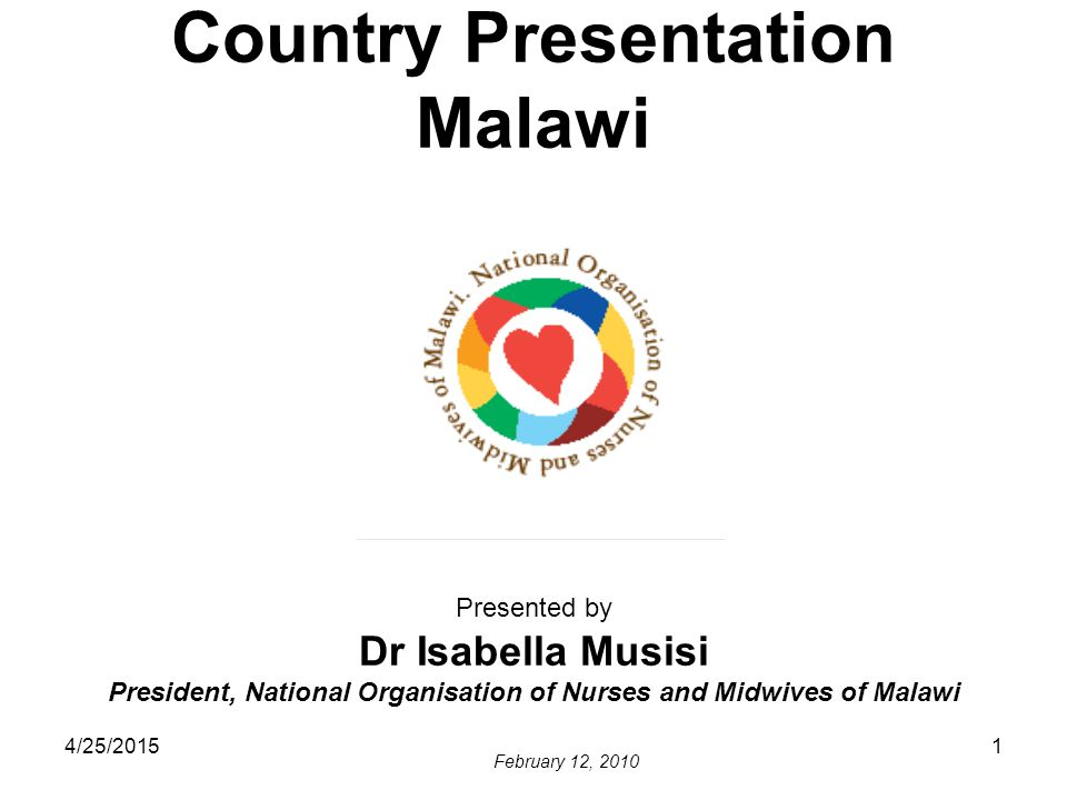 4/25/20151 Country Presentation Malawi Presented by Dr Isabella Musisi President, National Organisation of Nurses and Midwives of Malawi February 12,