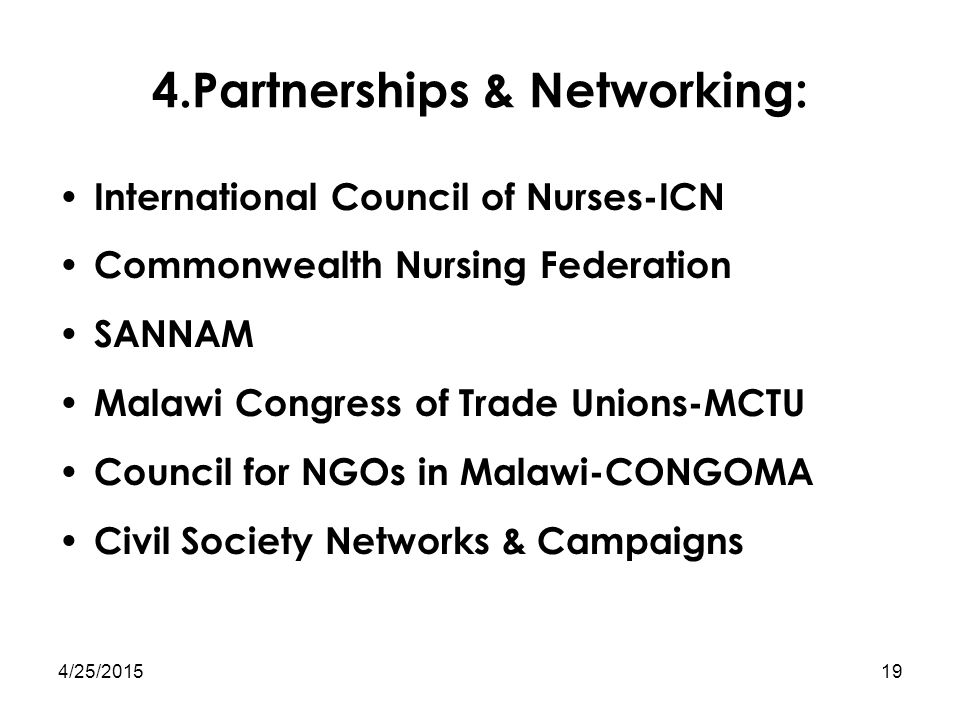 4/25/201519 4.Partnerships & Networking: International Council of Nurses-ICN Commonwealth Nursing Federation SANNAM Malawi Congress of Trade Unions-MC