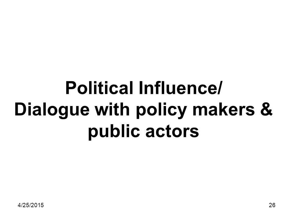 4/25/201526 Political Influence/ Dialogue with policy makers & public actors