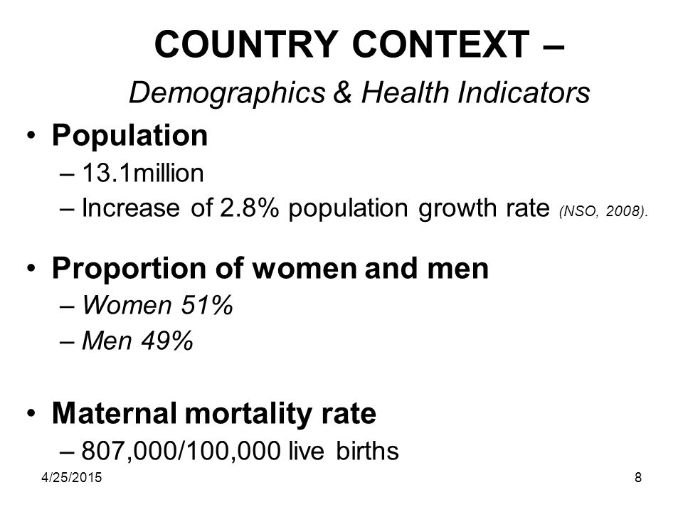 4/25/20158 COUNTRY CONTEXT – Demographics & Health Indicators Population –13.1million –Increase of 2.8% population growth rate (NSO, 2008).