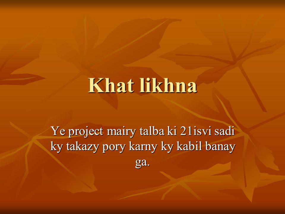 Khat likhna Ye project mairy talba ki 21isvi sadi ky takazy pory karny ky kabil banay ga.